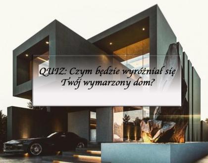 QUIZ: Czym będzie wyróżniał się Twój wymarzony dom?