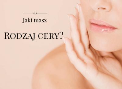 Jaki masz rodzaj cery? Typy skóry - charakterystyka i kosmetyki cz. 1 | FLAMING BLOG