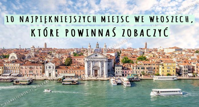 10 najpiękniejszych miejsc i zabytków, które musisz zobaczyć podczas wycieczki do Włoch! | DlaNastolatek.pl