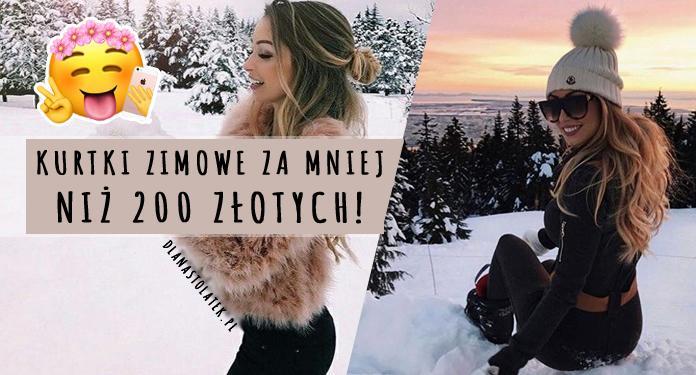 Kurtki zimowe za mniej niż 200 złotych!   DlaNastolatek.pl