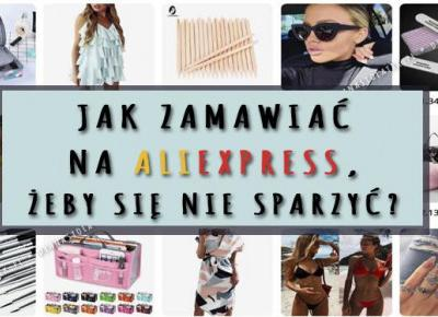 Jak zamawiać na AliExpress, żeby się nie sparzyć? | DlaNastolatek.pl