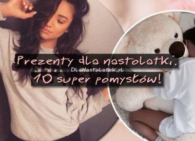 Prezenty dla nastolatki. 10 super pomysłów! | DlaNastolatek.pl