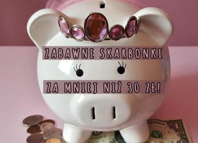 Zabawne skarbonki za mniej niż 30 zł! | DlaNastolatek.pl