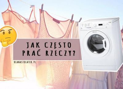 Jak często prać rzeczy? | DlaNastolatek.pl