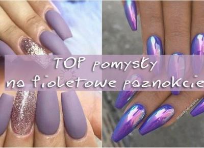 TOP pomysły na fioletowe paznokcie | DlaNastolatek.pl