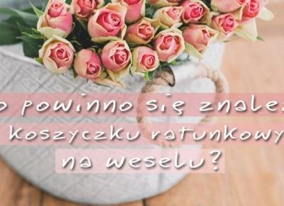 Co powinno się znaleźć w koszyczku ratunkowym na weselu? | DlaNastolatek.pl