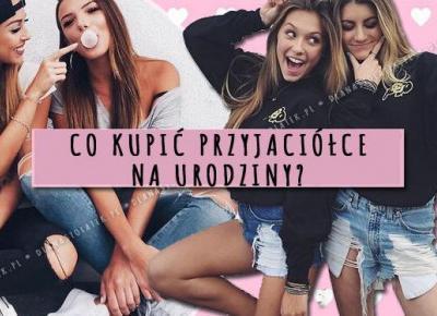 Co kupić przyjaciółce na urodziny? TOP 5 pomysłów! | DlaNastolatek.pl