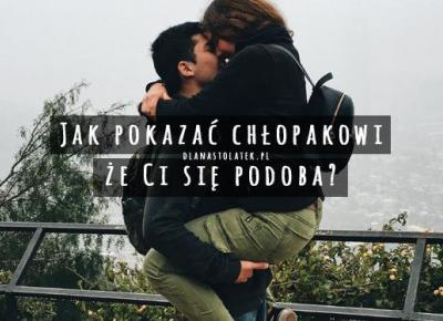 Jak pokazać chłopakowi, że Ci się podoba? | DlaNastolatek.pl