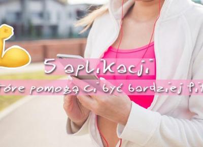 5 aplikacji, które pomogą Ci być bardziej fit | DlaNastolatek.pl