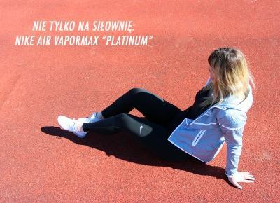 NIE TYLKO NA SIŁOWNIĘ : Nike Air VaporMax