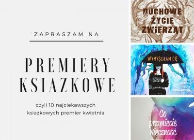 Książkowa Dusza: Książkowe Premiery 2017! - Kwiecień i 10 najciekawszych premier ksiązkowych.