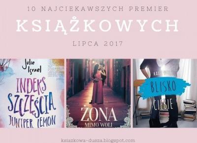 Książkowa Dusza: 10 najciekawszych premier książkowych lipca 2017