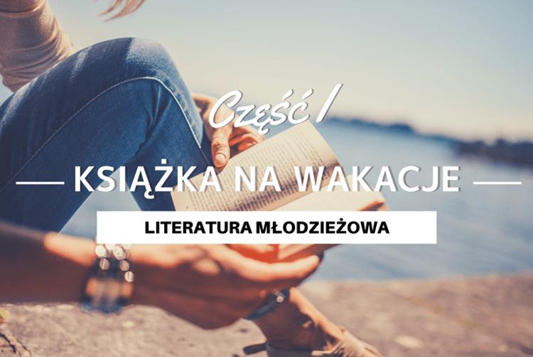 Książka na wakacje 2018 - literatura młodzieżowa