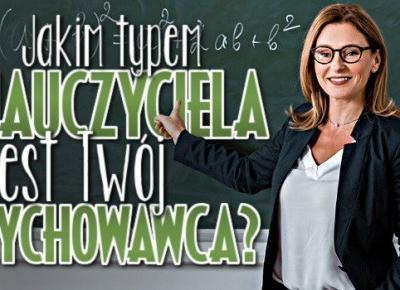 Zgadnę, jakim typem nauczyciela jest Twój wychowawca! | sameQuizy