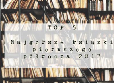 Świat ukryty w słowach: TOP 5: Najgorsze książki I półrocza 2017