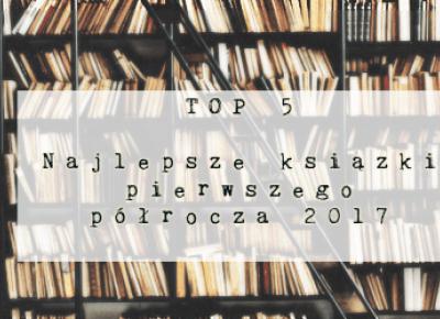 Świat ukryty w słowach: TOP 5: Najlepsze książki I półrocza 2017