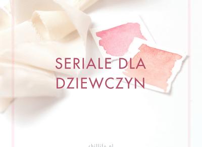 Najlepsze seriale dla dziewczyn - Netflix i nie tylko | chillife.pl