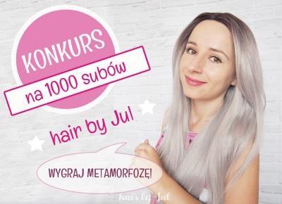 Konkurs na 1000 subów mojego kanału! Do wygrania metamorfoza :) - Hair by Jul- fryzury krok po kroku