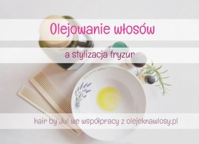 Olejowanie a stylizacja włosów - Hair by Jul- fryzury krok po kroku