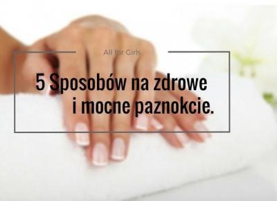 All for girls: 5 Sposobów na zdrowe i mocne paznokcie.