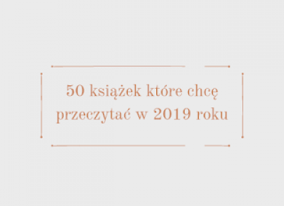 50 książek, które chcę przeczytać w 2019 roku | Książkoholiczka z Morganville