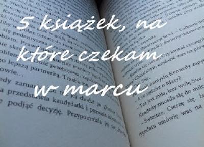 5 książek, na które czekam w marcu | Mój świat literatury