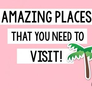 'Amazing Places that you need to visit!'