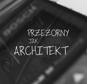 PRZEZORNY JAK ARCHITEKT | MARA TIME - najlepszy blog o życiu z architekturą w tle
