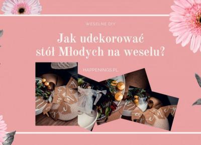 Jak udekorować stół weselny Państwa Młodych?         |          Welcome To Melodylaniella Land