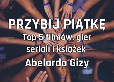 [PRZYBIJ PIATKĘ] TOP 5 filmów, seriali, gier i książek wg Abelarda Gizy