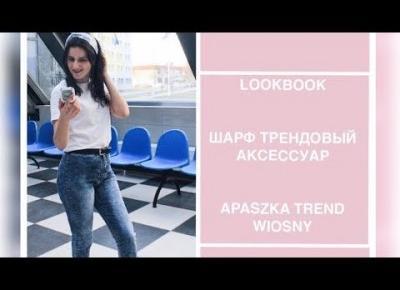 LOOKBOOK | ШАРФ ТРЕНДОВЫЙ АКСЕССУАР | APASZKA TREND WIOSNY | OLGA PASICHNYK