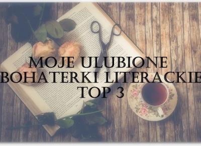 MOJE TOP 3 KOBIECE POSTACIE LITERACKIE – RADOSNA GRAFOMANIA