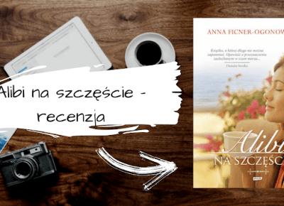 Alibi na szczęście - subiektywna recenzja dobrej kobiecej powieści