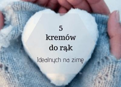 5 kremów do rąk idealnych na zimę