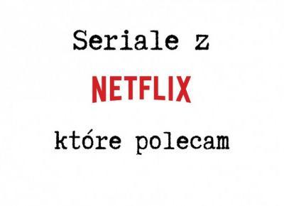 Seriale z Netflixa, które polecam