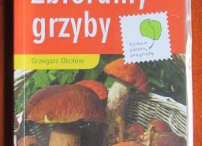 Takie książki - Taka Troche o książkach czyli.. : Grzegorz Okołów - Zbieramy grzyby. Przewodnik do plecaka