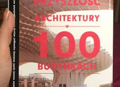 Takie książki - Taka Troche o książkach czyli.. : Marc Kushner - Przyszłość architektury w 100 budynkach