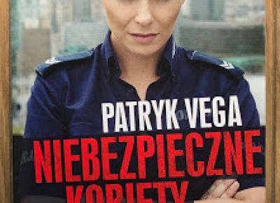 Takie książki - Taka Troche o książkach, czyli.. : Patryk Vega - NIEBEZPIECZNE KOBIETY. Cała prawda o kobietach w polskiej policji
