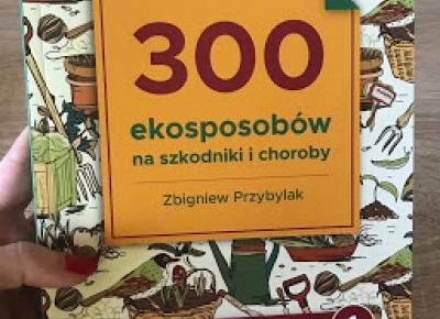 Takie książki - Taka Troche o książkach czyli.. : Zbigniew Przybylak - 300 ekosposobów na szkodniki i choroby