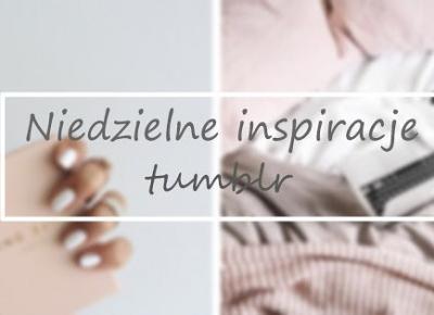 Niedzielne inspiracje tumblr #1 | Vèrson blog
