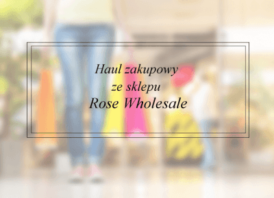 Book Written Rose: Haul zakupowy ze sklepu Rose Wholesale