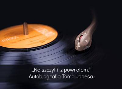 """""""Na szczyt i z powrotem.""""  Autobiografia Toma Jonesa."""