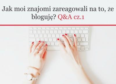 Jak moi znajomi zareagowali na to, że bloguję?  Q&A cz.1