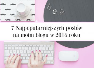 7 Najpopularniejszych postów na moim blogu w 2016 roku