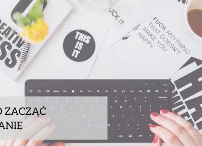 Od czego zacząć blogowanie? - Agnieszka Fiuk - zacznij pisać bloga