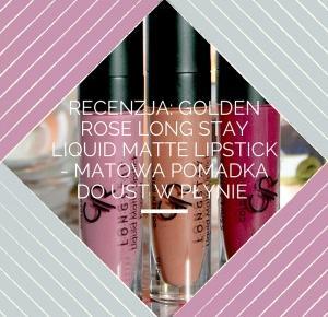 Recenzja: Golden Rose – Longstay Liquid Matte Lipstick – animovska