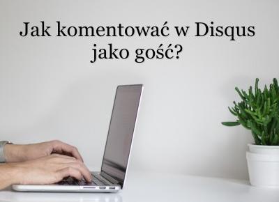 Jak komentować w Disqus jako gość? | BASIA-BLOG.pl