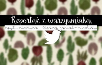 Pozytywka- reportaż z warzywniaka, czyli ciemna strona social-mediów
