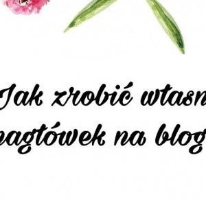 Jak zrobić własny nagłówek na bloga | Blogyoursdreams / kobiecy blog o urodzie, stylu życia