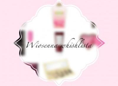 Moja wiosenna wishlista. Czyli kosmetyki o, których marzę. | Blondeworld|blog kosmetyczny|blog lifestylowy